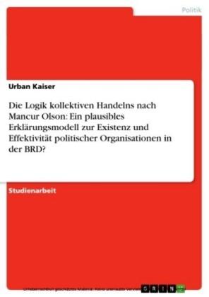 Die Logik kollektiven Handelns nach Mancur Olson: Ein plausibles Erklärungsmodell zur Existenz und Effektivität politischer Organisationen in der BRD?