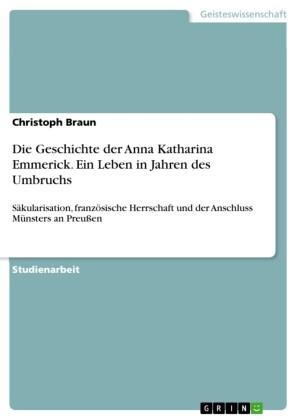 Die Geschichte der Anna Katharina Emmerick. Ein Leben in Jahren des Umbruchs