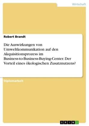 Die Auswirkungen von Umweltkommunikation auf den Akquisitionsprozess im Business-to-Business-Buying-Center. Der Vorteil eines ökologischen Zusatznutzens?