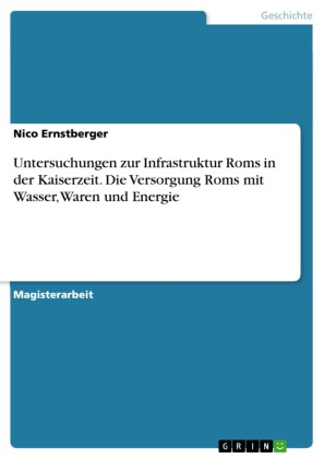 Untersuchungen zur Infrastruktur Roms in der Kaiserzeit. Die Versorgung Roms mit Wasser, Waren und Energie