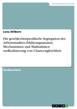 Die geschlechtsspezifische Segregation des Arbeitsmarktes.Erklärungsansätze, Mechanismen und Maßnahmen zurRealisierung von Chancengleichheit