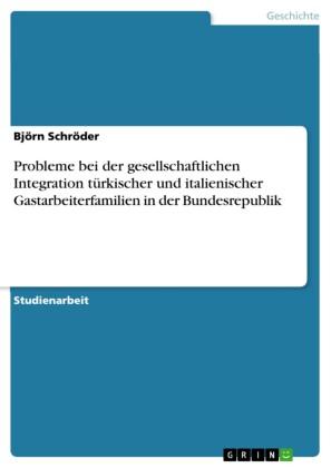 Probleme bei der gesellschaftlichen Integration türkischer und italienischer Gastarbeiterfamilien in der Bundesrepublik