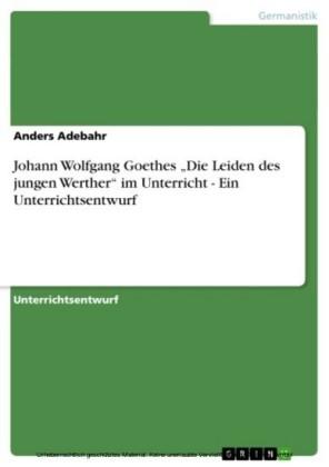 Johann Wolfgang Goethes 'Die Leiden des jungen Werther' im Unterricht - Ein Unterrichtsentwurf