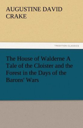 The House of Walderne A Tale of the Cloister and the Forest in the Days of the Barons' Wars