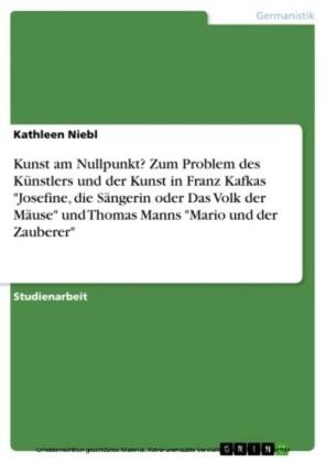 Kunst am Nullpunkt? Zum Problem des Künstlers und der Kunst in Franz Kafkas 'Josefine, die Sängerin oder Das Volk der Mäuse' und Thomas Manns 'Mario und der Zauberer'