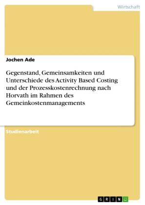 Gegenstand, Gemeinsamkeiten und Unterschiede des Activity Based Costing und der Prozesskostenrechnung nach Horvath im Rahmen des Gemeinkostenmanagements