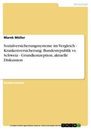 Sozialversicherungssysteme im Vergleich - Krankenversicherung: Bundesrepublik vs. Schweiz - Grundkonzeption, aktuelle Diskussion