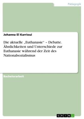 Die aktuelle 'Euthanasie' - Debatte. Ähnlichkeiten und Unterschiede zur Euthanasie während der Zeit des Nationalsozialismus