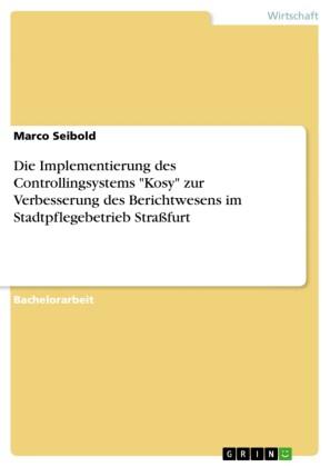 Die Implementierung des Controllingsystems 'Kosy' zur Verbesserung des Berichtwesens im Stadtpflegebetrieb Straßfurt