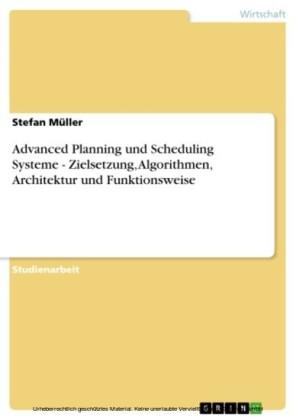 Advanced Planning und Scheduling Systeme - Zielsetzung, Algorithmen, Architektur und Funktionsweise