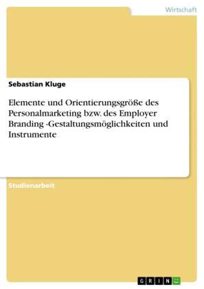 Elemente und Orientierungsgröße des Personalmarketing bzw. des Employer Branding -Gestaltungsmöglichkeiten und Instrumente