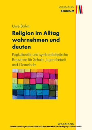 Religion im Alltag wahrnehmen und deuten . Popkulturelle und symboldidaktische Bausteine für Schule, Jugendarbeit und Gemeinde