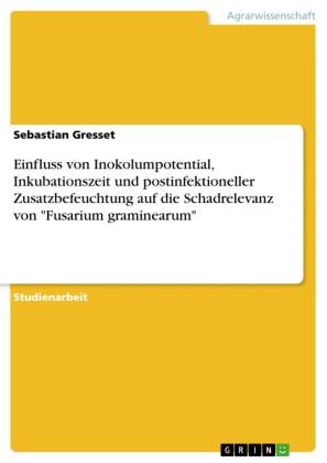 Einfluss von Inokolumpotential, Inkubationszeit und postinfektioneller Zusatzbefeuchtung auf die Schadrelevanz von 'Fusarium graminearum'