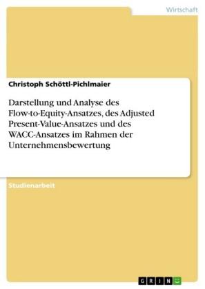 Darstellung und Analyse des Flow-to-Equity-Ansatzes, des Adjusted Present-Value-Ansatzes und des WACC-Ansatzes im Rahmen der Unternehmensbewertung
