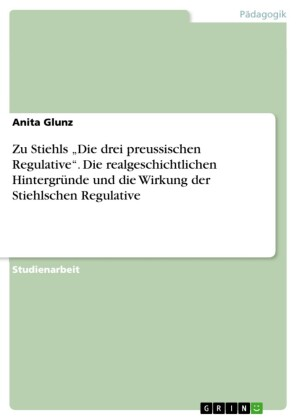 Zu Stiehls 'Die drei preussischen Regulative'. Die realgeschichtlichen Hintergründe und die Wirkung der Stiehlschen Regulative