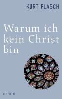 Warum ich kein Christ bin: Bericht und Argumentation von Kurt Flasch