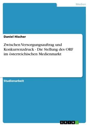 Zwischen Versorgungsauftrag und Konkurrenzdruck - Die Stellung des ORF im österreichischen Medienmarkt