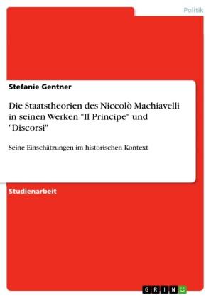 Die Staatstheorien des Niccolò Machiavelli in seinen Werken 'Il Principe' und 'Discorsi'