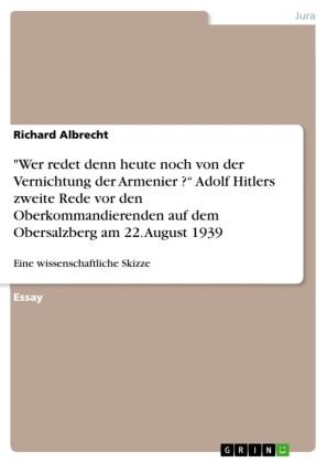 'Wer redet denn heute noch von der Vernichtung der Armenier ?' Adolf Hitlers zweite Rede vor den Oberkommandierenden auf dem Obersalzberg am 22. August 1939