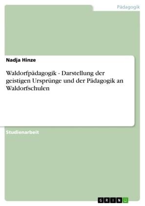 Waldorfpädagogik - Darstellung der geistigen Ursprünge und der Pädagogik an Waldorfschulen