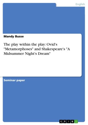The play within the play: Ovid's 'Metamorphoses' and Shakespeare's 'A Midsummer Night's Dream'