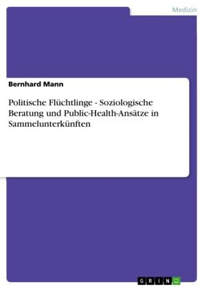 Politische Flüchtlinge - Soziologische Beratung und Public-Health-Ansätze in Sammelunterkünften