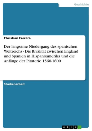 Der langsame Niedergang des spanischen Weltreichs - Die Rivalität zwischen England und Spanien in Hispanoamerika und die Anfänge der Piraterie 1560-1600