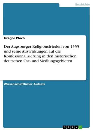 Der Augsburger Religionsfrieden von 1555 und seine Auswirkungen auf die Konfessionalisierung in den historischen deutschen Ost- und Siedlungsgebieten
