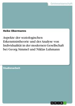 Aspekte der soziologischen Erkenntnistheorie und der Analyse von Individualität in der modernen Gesellschaft bei Georg Simmel und Niklas Luhmann