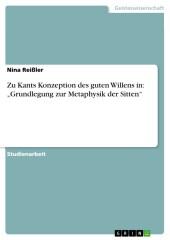 Zu Kants Konzeption des guten Willens in: 'Grundlegung zur Metaphysik der Sitten'