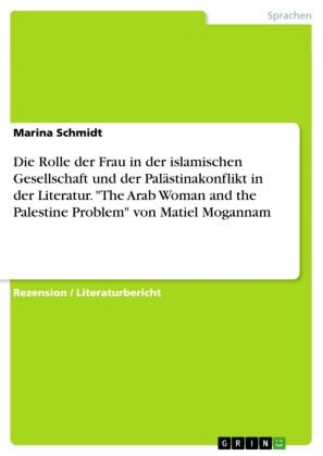Die Rolle der Frau in der islamischen Gesellschaft und der Palästinakonflikt in der Literatur. 'The Arab Woman and the Palestine Problem' von Matiel Mogannam