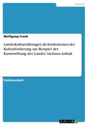 Landeskulturstiftungen als Institutionen der Kulturförderung am Beispiel der Kunststiftung des Landes Sachsen-Anhalt