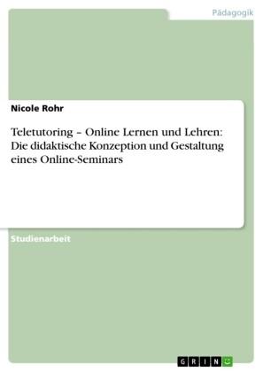 Teletutoring - Online Lernen und Lehren: Die didaktische Konzeption und Gestaltung eines Online-Seminars