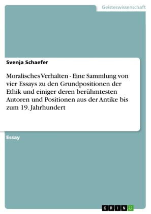 Moralisches Verhalten - Eine Sammlung von vier Essays zu den Grundpositionen der Ethik und einiger deren berühmtesten Autoren und Positionen aus der Antike bis zum 19. Jahrhundert