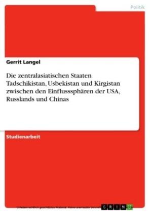 Die zentralasiatischen Staaten Tadschikistan, Usbekistan und Kirgistan zwischen den Einflusssphären der USA, Russlands und Chinas