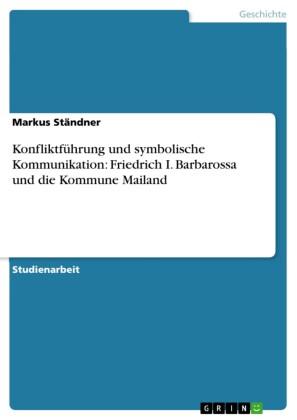 Konfliktführung und symbolische Kommunikation: Friedrich I. Barbarossa und die Kommune Mailand