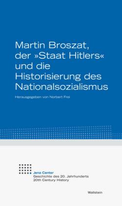Martin Broszat, der 'Staat Hitlers' und die Historisierung des Nationalsozialismus
