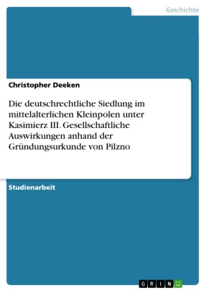 Die deutschrechtliche Siedlung im mittelalterlichen Kleinpolen unter Kasimierz III. Gesellschaftliche Auswirkungen anhand der Gründungsurkunde von Pilzno