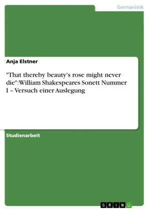 'That thereby beauty's rose might never die': William Shakespeares Sonett Nummer I - Versuch einer Auslegung
