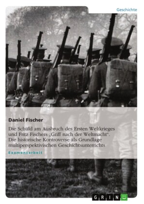Die Schuld am Ausbruch des Ersten Weltkrieges und Fritz Fischers 'Griff nach der Weltmacht'. Die historische Kontroverse als Grundlage multiperspektivischen Geschichtsunterrichts