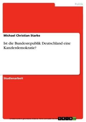 Ist die Bundesrepublik Deutschland eine Kanzlerdemokratie?