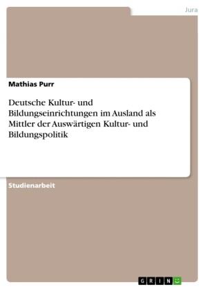 Deutsche Kultur- und Bildungseinrichtungen im Ausland als Mittler der Auswärtigen Kultur- und Bildungspolitik