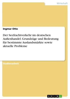 Der Seefrachtverkehr im deutschen Außenhandel. Grundzüge und Bedeutung für bestimmte Auslandsmärkte sowie aktuelle Probleme