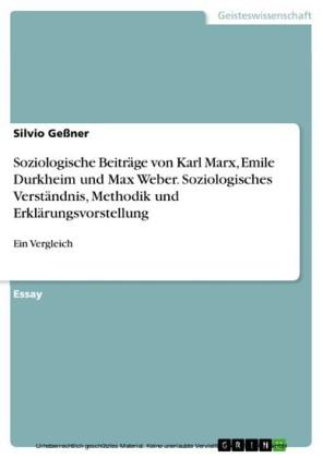 Soziologische Beiträge von Karl Marx, Emile Durkheim und Max Weber. Soziologisches Verständnis, Methodik und Erklärungsvorstellung