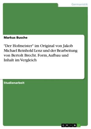 'Der Hofmeister' im Original von Jakob Michael Reinhold Lenz und der Bearbeitung von Bertolt Brecht. Form, Aufbau und Inhalt im Vergleich