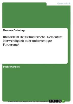 Rhetorik im Deutschunterricht - Elementare Notwendigkeit oder unberechtigte Forderung?