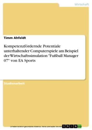 Kompetenzfördernde Potentiale unterhaltender Computerspiele am Beispiel der Wirtschaftssimulation 'Fußball Manager 07' von EA Sports