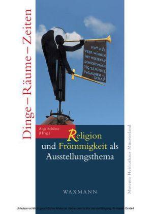 Dinge - Räume - Zeiten. Religion und Frömmigkeit als Ausstellungsthema