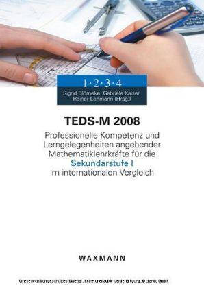 TEDS-M 2008. Professionelle Kompetenz und Lerngelegenheiten angehender Mathematiklehrkräfte für die Sekundarstufe I im internationalen Vergleich