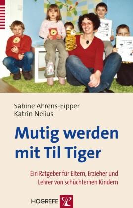 Mutig werden mit Til Tiger. Ein Ratgeber für Eltern, Erzieher und Lehrer von schüchternen Kindern